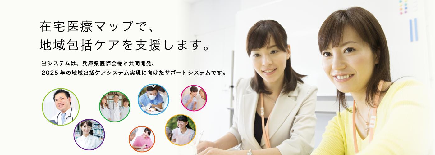 在宅医療マップで、地域包括ケアを支援します。当システムは、兵庫県医師会様と共同開発、2025年の地域包括ケアシステム実現に向けたサポートシステムです。